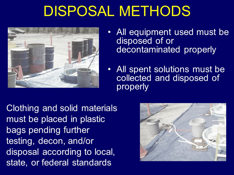 DISPOSAL METHODS All equipment used must be disposed of or decontaminated properly All spent solutions must be collected and disposed of properly Clothing and solid materials must be placed in plastic bags pending further testing, decon, and/or disposal according to local, state, or federal standards