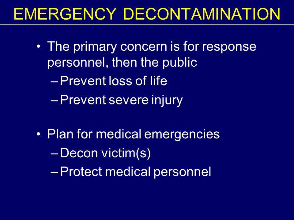 EMERGENCY DECONTAMINATION The primary concern is for response personnel, then the public –Prevent loss of life –Prevent severe injury Plan for medical emergencies –Decon victim(s) –Protect medical personnel