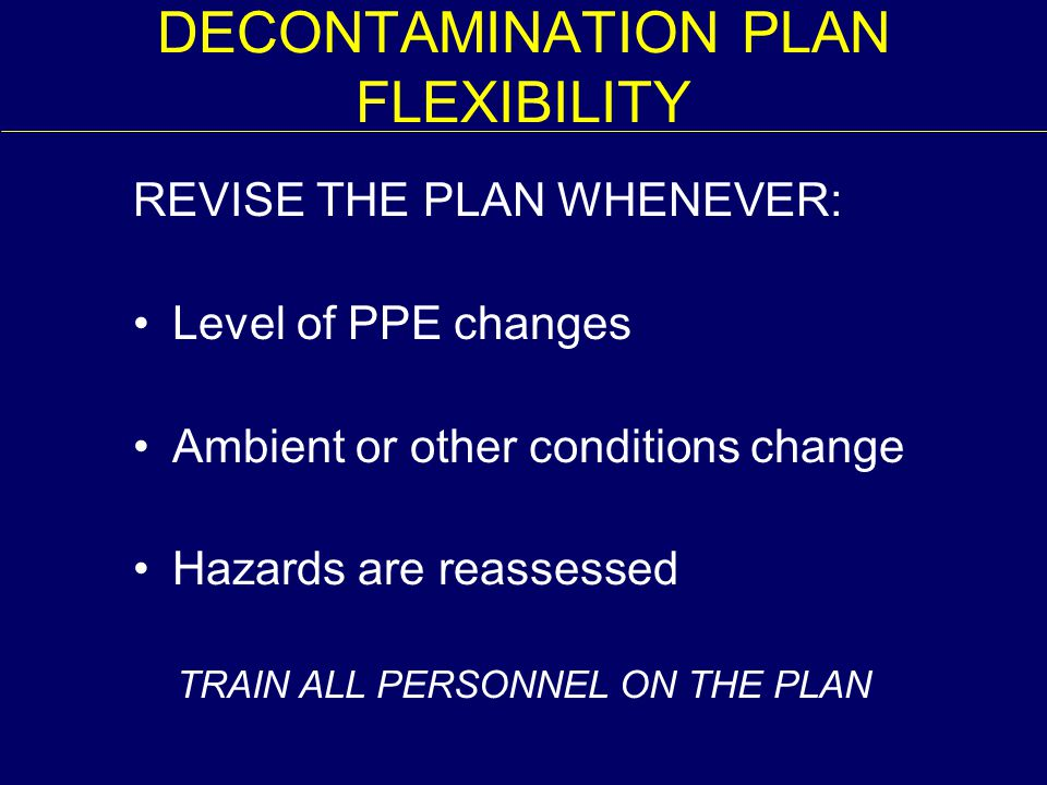 TRAIN ALL PERSONNEL ON THE PLAN DECONTAMINATION PLAN FLEXIBILITY REVISE THE PLAN WHENEVER: Level of PPE changes Ambient or other conditions change Haz