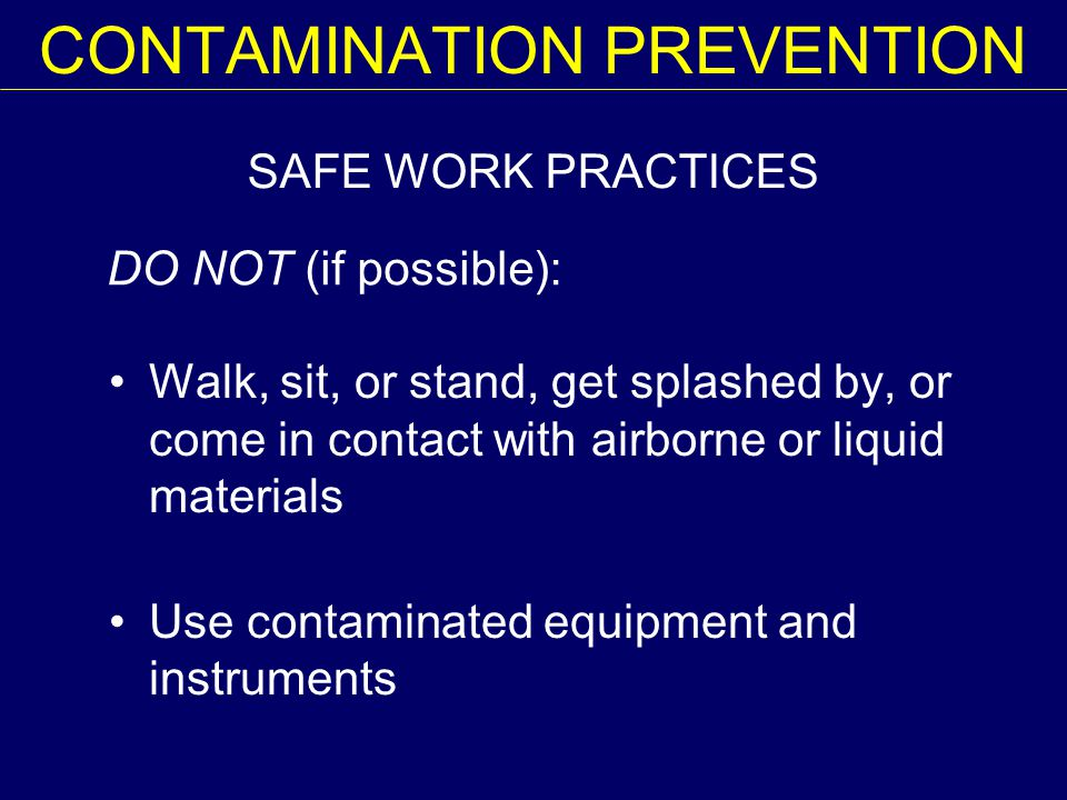 SAFE WORK PRACTICES DO NOT (if possible): CONTAMINATION PREVENTION Walk, sit, or stand, get splashed by, or come in contact with airborne or liquid materials Use contaminated equipment and instruments