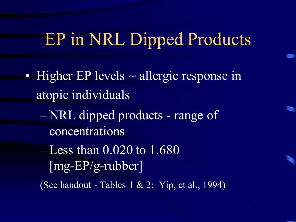 EP in NRL Dipped Products Higher EP levels ~ allergic response in atopic individuals –NRL dipped products - range of concentrations –Less than 0.020 to 1.680 [mg-EP/g-rubber] (See handout - Tables 1 & 2: Yip, et al., 1994)