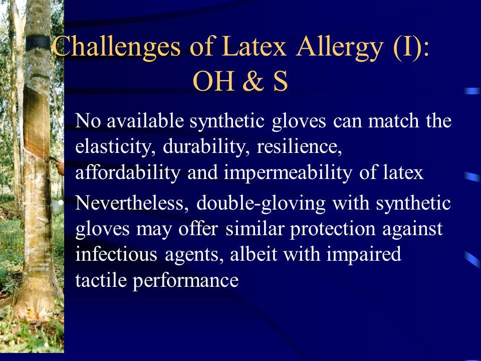 Challenges Challenges of Latex Allergy (I): OH & S No available synthetic gloves can match the elasticity, durability, resilience, affordability and impermeability of latex Nevertheless, double-gloving with synthetic gloves may offer similar protection against infectious agents, albeit with impaired tactile performance