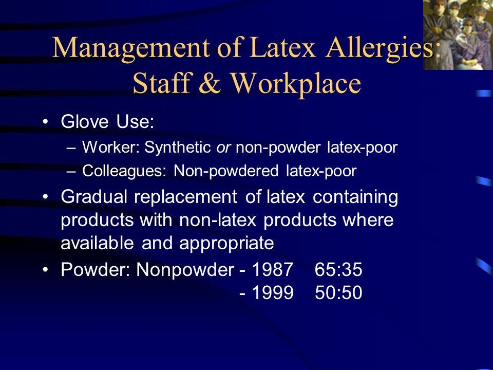 Allergies Management of Latex Allergies: Staff & Workplace Glove Use: –Worker: Synthetic or non-powder latex-poor –Colleagues: Non-powdered latex-poor Gradual replacement of latex containing products with non-latex products where available and appropriate Powder: Nonpowder- 1987 65:35 - 1999 50:50
