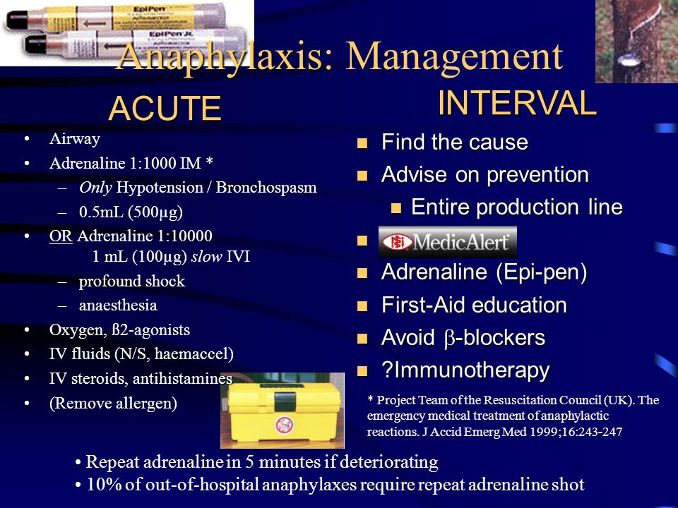 Anaphylaxis Anaphylaxis: Management Airway Adrenaline 1:1000 IM * –Only Hypotension / Bronchospasm –0.5mL (500µg) OR Adrenaline 1:10000 1 mL (100µg) slow IVI –profound shock –anaesthesia Oxygen, ß2-agonists IV fluids (N/S, haemaccel) esIV steroids, antihistamines (Remove allergen) n Find the cause n Advise on prevention n Entire production line n Medic-Alert n Adrenaline (Epi-pen) n First-Aid education Avoid  -blockers Avoid  -blockers n Immunotherapy ACUTEINTERVAL Repeat adrenaline in 5 minutes if deteriorating 10% of out-of-hospital anaphylaxes require repeat adrenaline shot * Project Team of the Resuscitation Council (UK).