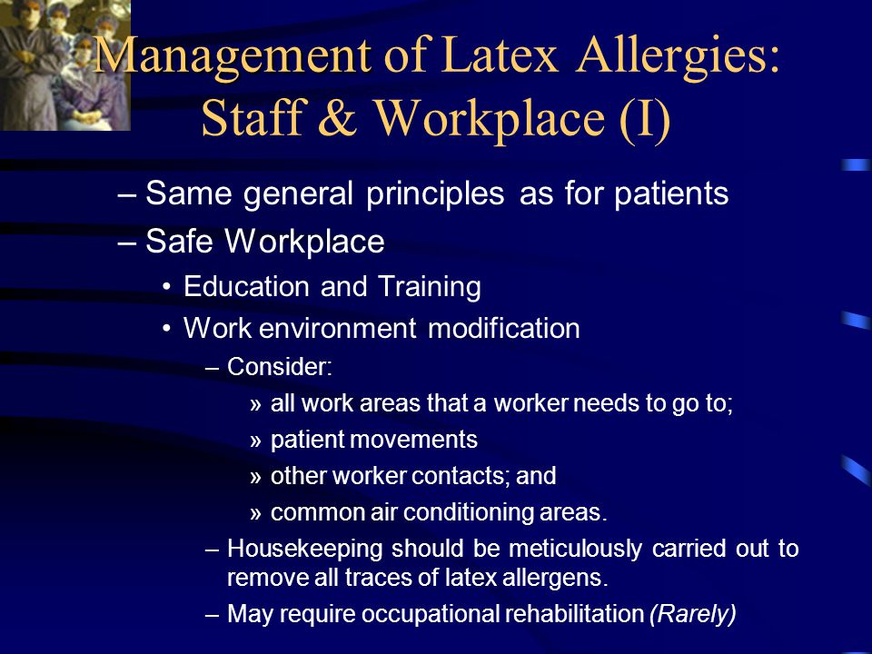 Management Management of Latex Allergies: Staff & Workplace (I) –Same general principles as for patients –Safe Workplace Education and Training Work environment modification –Consider: »all work areas that a worker needs to go to; »patient movements »other worker contacts; and »common air conditioning areas.