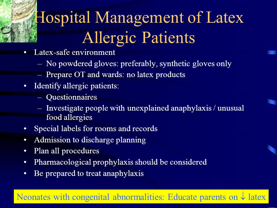 Hospital Hospital Management of Latex Allergic Patients Latex-safe environment –No powdered gloves: preferably, synthetic gloves only –Prepare OT and wards: no latex products Identify allergic patients: –Questionnaires –Investigate people with unexplained anaphylaxis / unusual food allergies Special labels for rooms and records Admission to discharge planning Plan all procedures Pharmacological prophylaxis should be considered Be prepared to treat anaphylaxis Neonates with congenital abnormalities: Educate parents on  latex