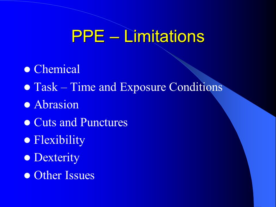 PPE – Limitations Chemical Task – Time and Exposure Conditions Abrasion Cuts and Punctures Flexibility Dexterity Other Issues