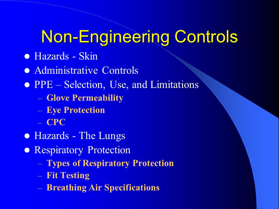 Non-Engineering Controls Hazards - Skin Administrative Controls PPE – Selection, Use, and Limitations – Glove Permeability – Eye Protection – CPC Haza