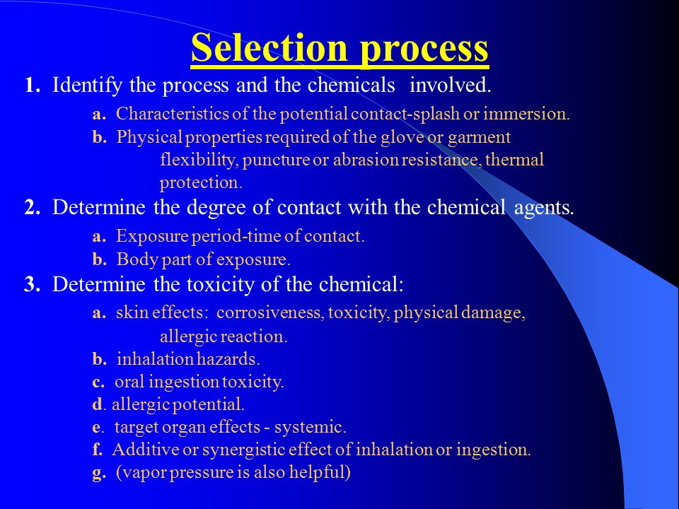 Selection process 1. Identify the process and the chemicals involved. a. Characteristics of the potential contact-splash or immersion. b. Physical pro
