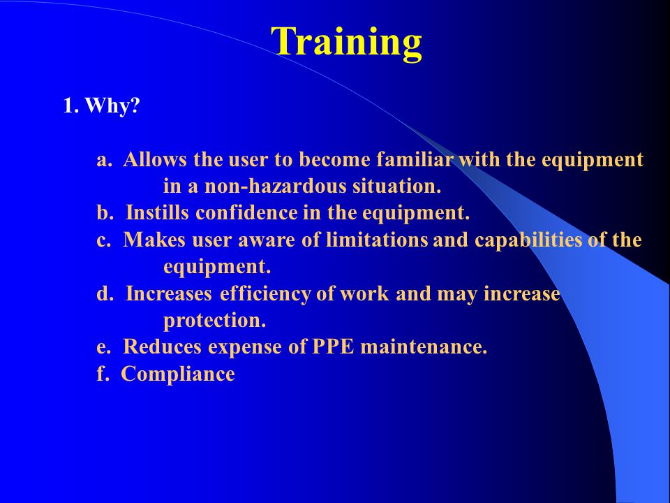 Training 1. Why? a. Allows the user to become familiar with the equipment in a non-hazardous situation. b. Instills confidence in the equipment. c. Ma