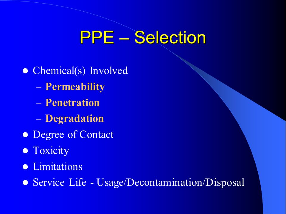 PPE – Selection Chemical(s) Involved – Permeability – Penetration – Degradation Degree of Contact Toxicity Limitations Service Life - Usage/Decontamin