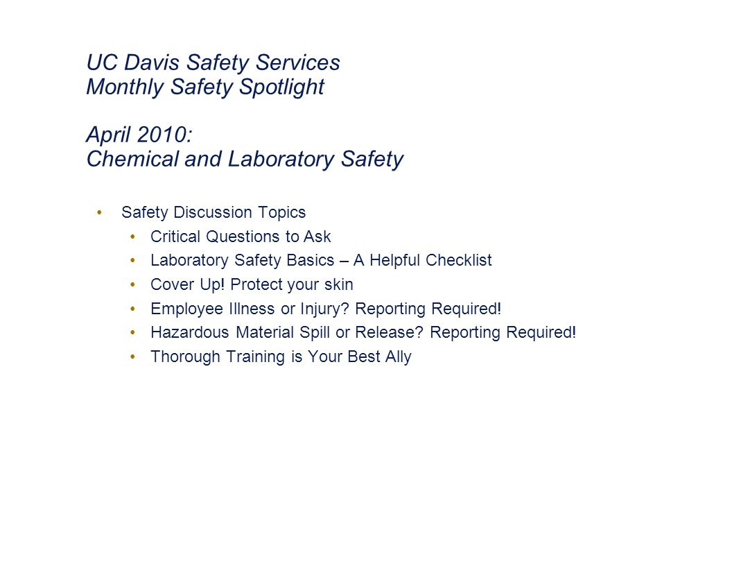 UC Davis Safety Services Monthly Safety Spotlight April 2010: Chemical and Laboratory Safety Safety Discussion Topics Critical Questions to Ask Laboratory Safety Basics – A Helpful Checklist Cover Up.