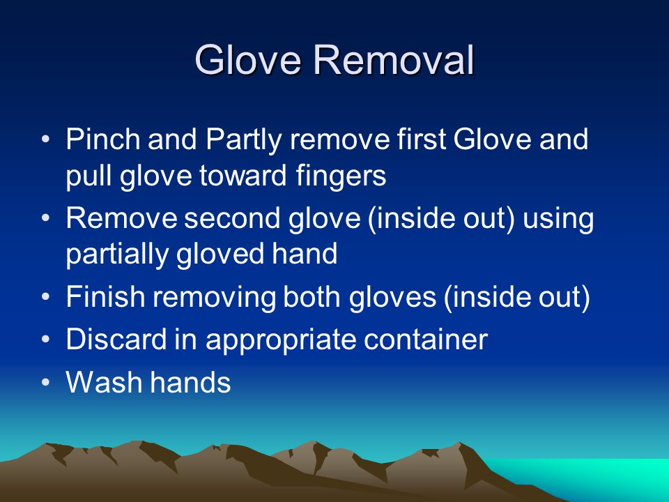 Glove Removal Pinch and Partly remove first Glove and pull glove toward fingers Remove second glove (inside out) using partially gloved hand Finish removing both gloves (inside out) Discard in appropriate container Wash hands