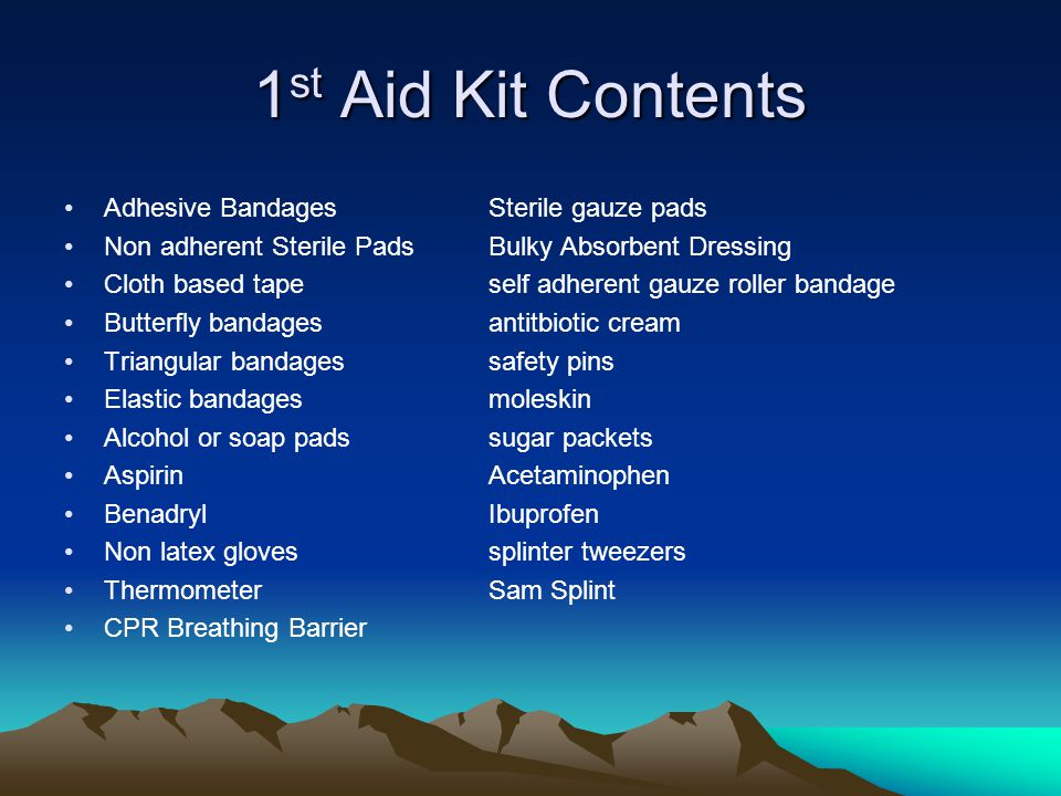 1 st Aid Kits- Key Points Evaluate & repack kit for each trip –Renew expired medications –Replace damaged items –Update supply based on environment Don't carry items you don't know how to use Encourage each group member to have personal kit