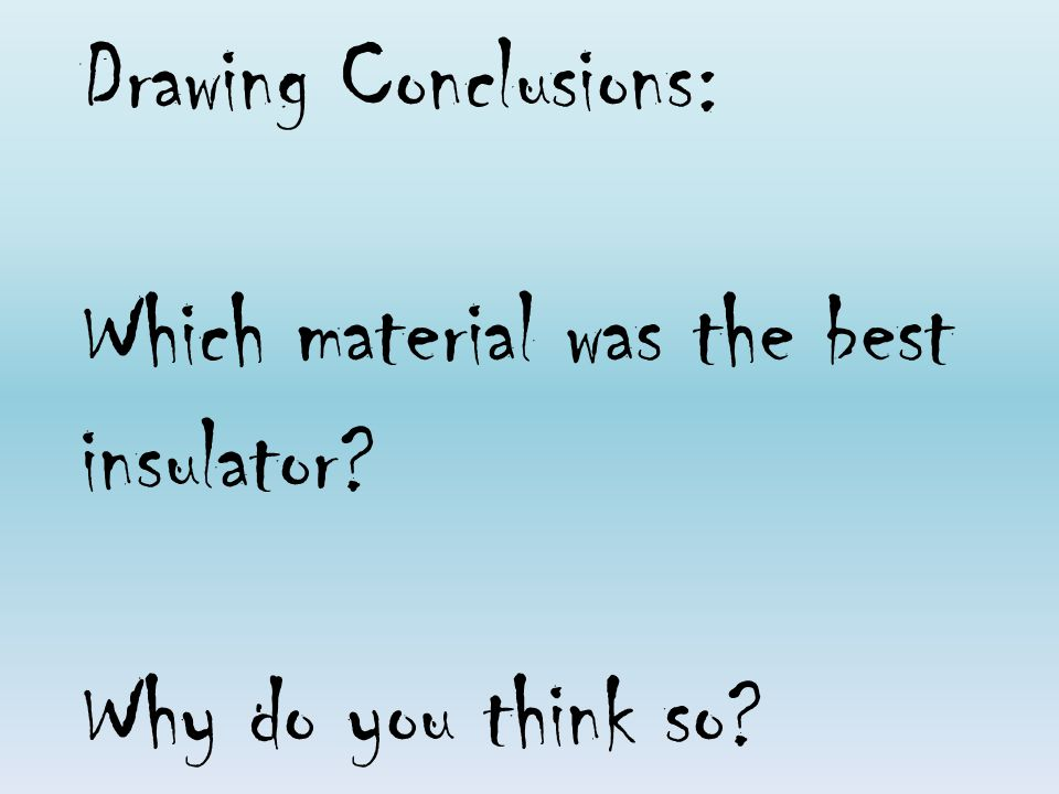 Drawing Conclusions: Which material was the best insulator? Why do you think so?