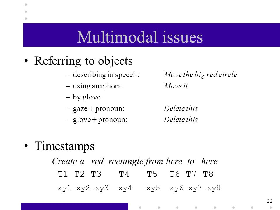 22 Multimodal issues Referring to objects –describing in speech:Move the big red circle –using anaphora:Move it –by glove –gaze + pronoun:Delete this –glove + pronoun:Delete this Timestamps Create a red rectangle from here to here T1 T2 T3 T4 T5 T6 T7 T8 xy1 xy2 xy3 xy4 xy5 xy6 xy7 xy8