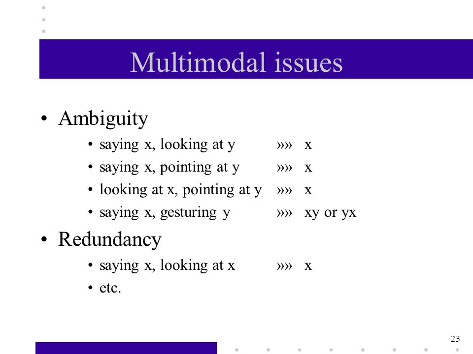 23 Multimodal issues Ambiguity saying x, looking at y»» x saying x, pointing at y»» x looking at x, pointing at y»» x saying x, gesturing y»» xy or yx Redundancy saying x, looking at x»» x etc.