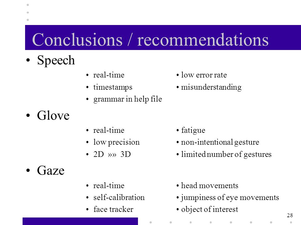 28 Conclusions / recommendations Speech real-time low error rate timestamps misunderstanding grammar in help file Glove real-time fatigue low precision non-intentional gesture 2D »» 3D limited number of gestures Gaze real-time head movements self-calibration jumpiness of eye movements face tracker object of interest