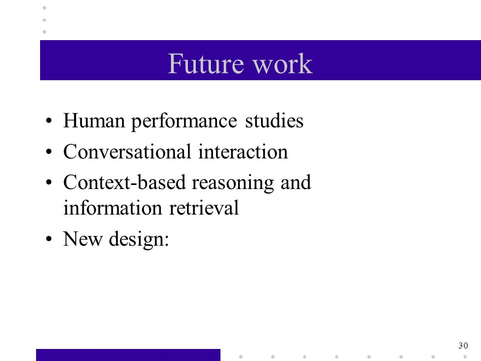 30 Future work Human performance studies Conversational interaction Context-based reasoning and information retrieval New design: