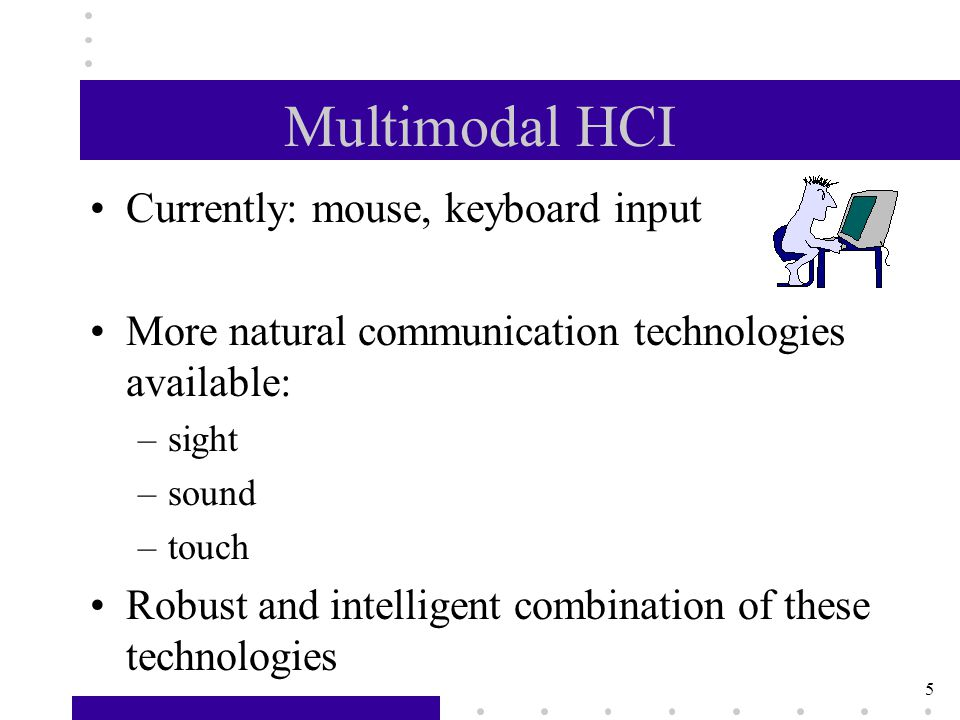 5 Multimodal HCI Currently: mouse, keyboard input More natural communication technologies available: –sight –sound –touch Robust and intelligent combination of these technologies