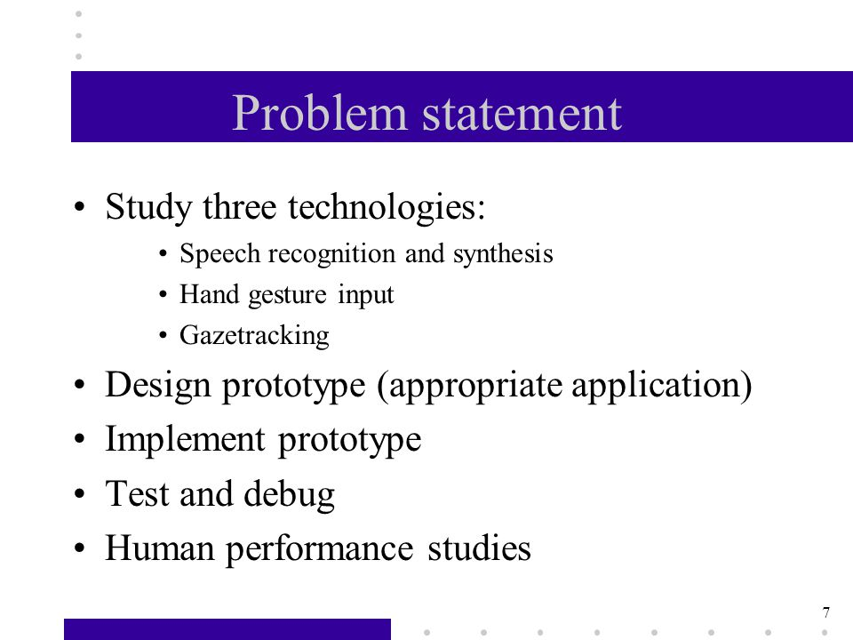 7 Problem statement Study three technologies: Speech recognition and synthesis Hand gesture input Gazetracking Design prototype (appropriate application) Implement prototype Test and debug Human performance studies