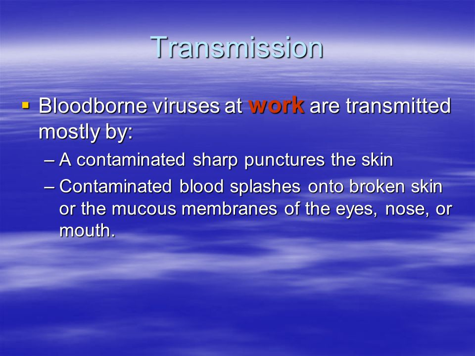 Transmission  Bloodborne viruses at work are transmitted mostly by: –A contaminated sharp punctures the skin –Contaminated blood splashes onto broken skin or the mucous membranes of the eyes, nose, or mouth.