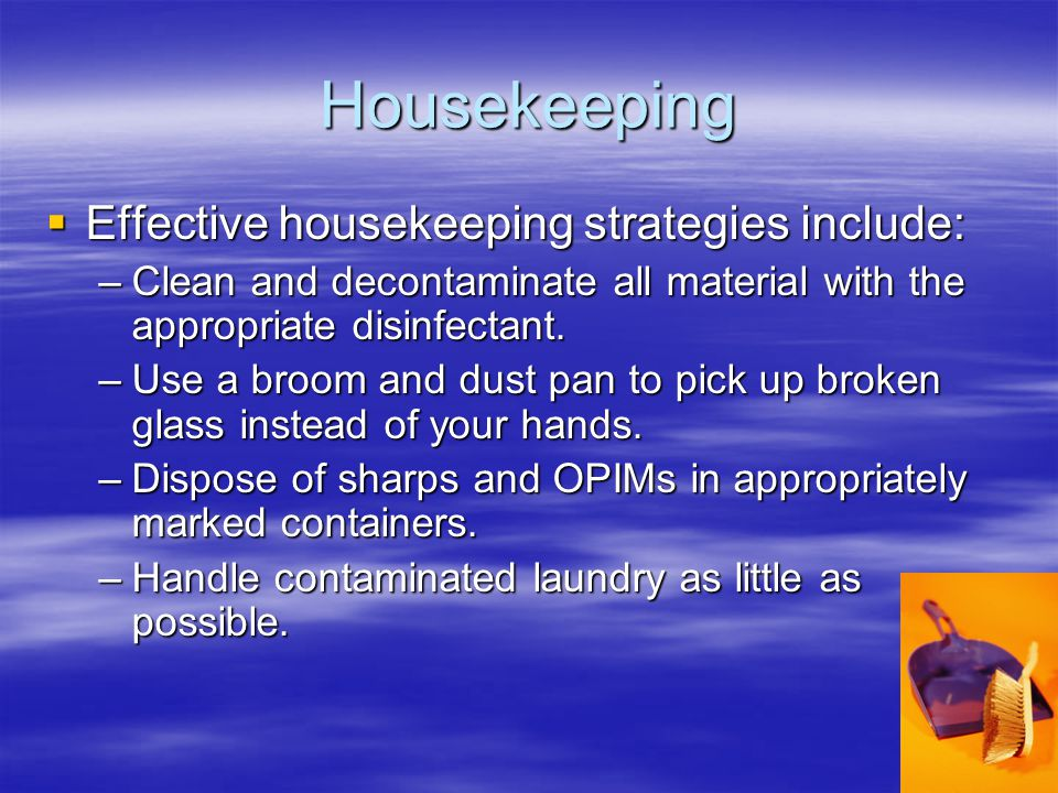 Housekeeping  Effective housekeeping strategies include: –Clean and decontaminate all material with the appropriate disinfectant.