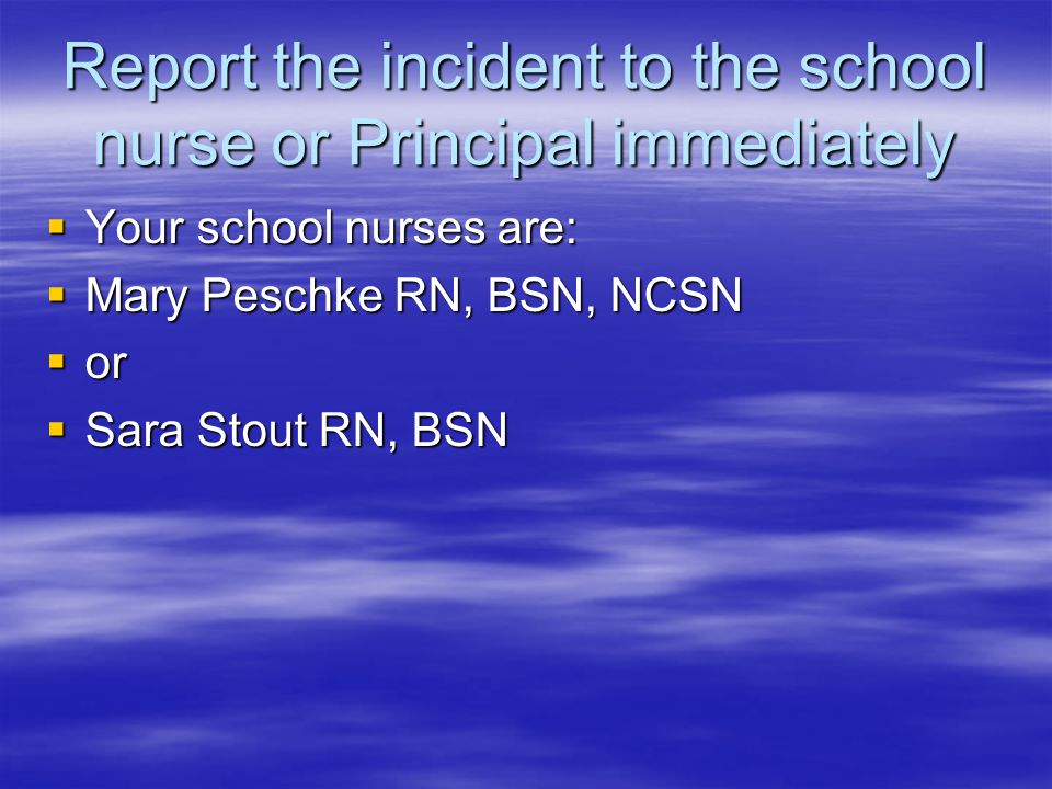 Report the incident to the school nurse or Principal immediately  Your school nurses are:  Mary Peschke RN, BSN, NCSN  or  Sara Stout RN, BSN