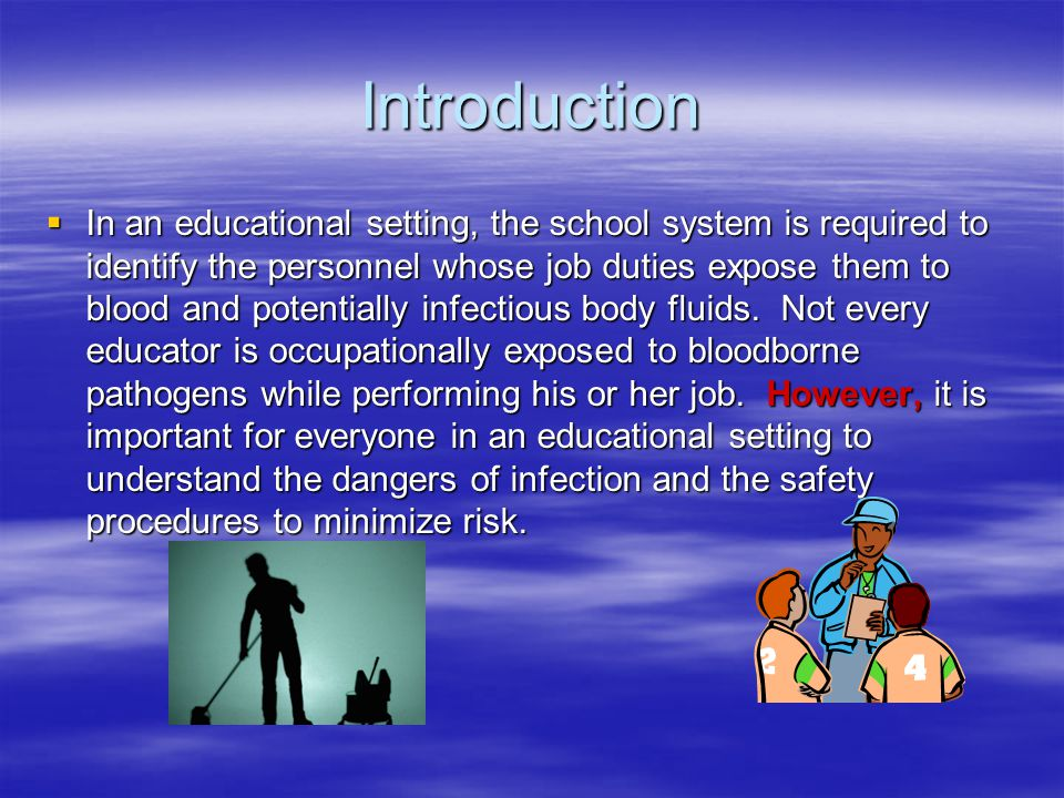 Introduction  In an educational setting, the school system is required to identify the personnel whose job duties expose them to blood and potentially infectious body fluids.