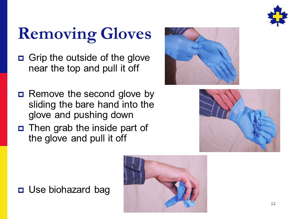 12 Removing Gloves  Grip the outside of the glove near the top and pull it off  Remove the second glove by sliding the bare hand into the glove and pushing down  Then grab the inside part of the glove and pull it off  Use biohazard bag