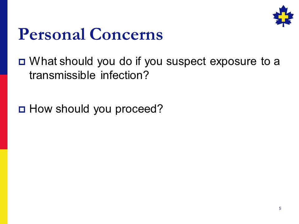 5 Personal Concerns  What should you do if you suspect exposure to a transmissible infection.