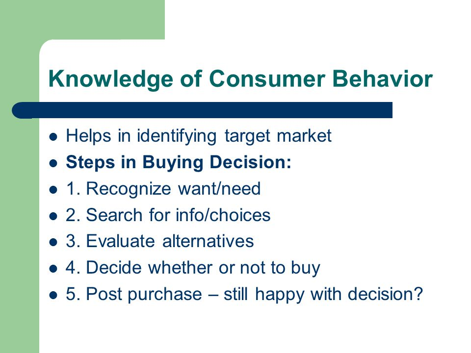 Knowledge of Consumer Behavior Helps in identifying target market Steps in Buying Decision: 1.