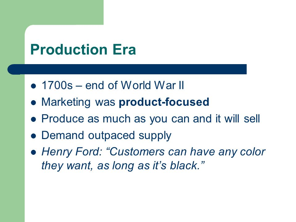 Production Era 1700s – end of World War II Marketing was product-focused Produce as much as you can and it will sell Demand outpaced supply Henry Ford: Customers can have any color they want, as long as it's black.