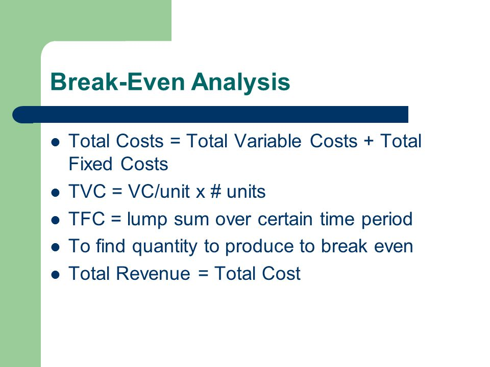 Break-Even Analysis Total Costs = Total Variable Costs + Total Fixed Costs TVC = VC/unit x # units TFC = lump sum over certain time period To find quantity to produce to break even Total Revenue = Total Cost
