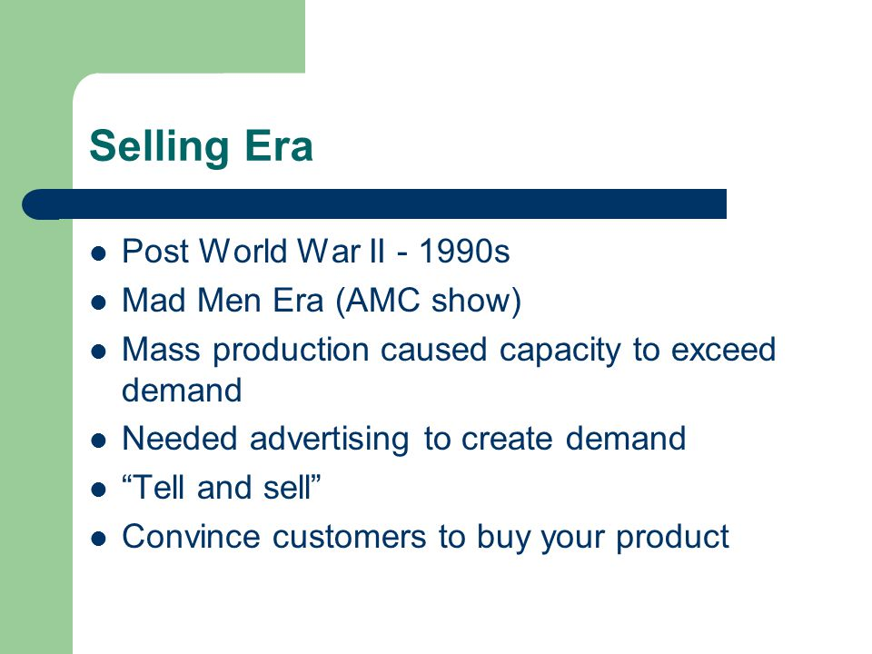 Selling Era Post World War II - 1990s Mad Men Era (AMC show) Mass production caused capacity to exceed demand Needed advertising to create demand Tell and sell Convince customers to buy your product
