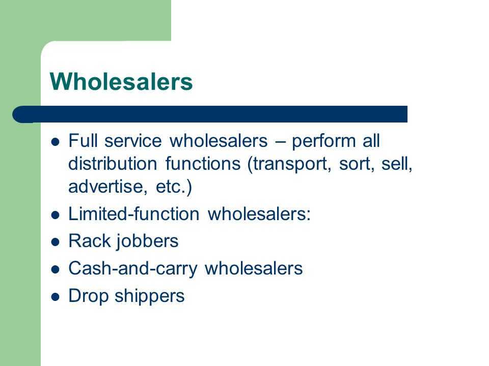 Wholesalers Full service wholesalers – perform all distribution functions (transport, sort, sell, advertise, etc.) Limited-function wholesalers: Rack jobbers Cash-and-carry wholesalers Drop shippers