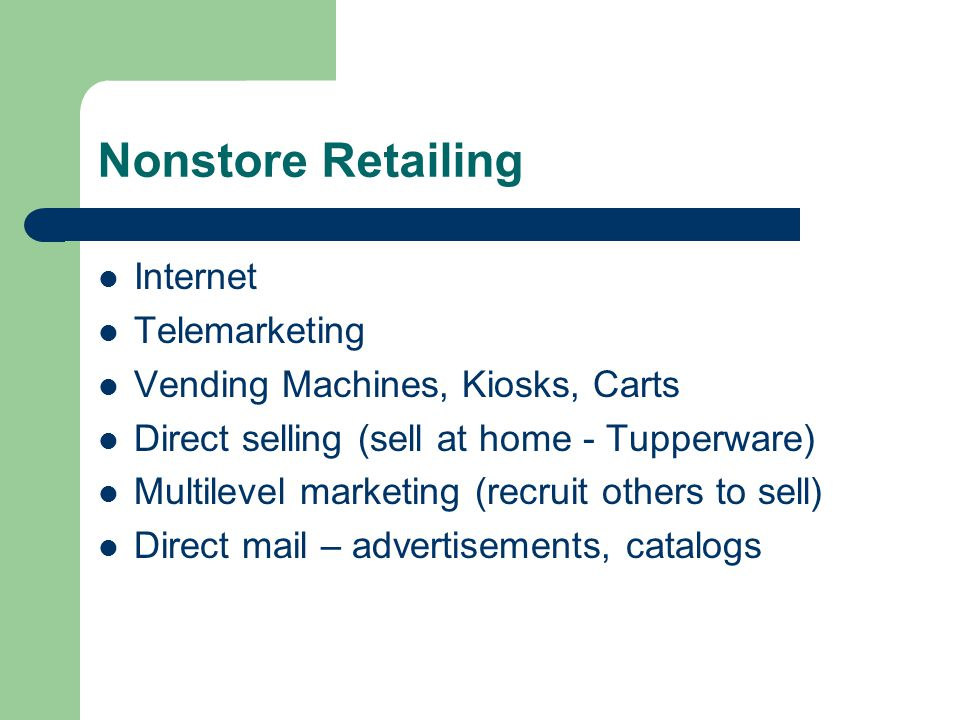Nonstore Retailing Internet Telemarketing Vending Machines, Kiosks, Carts Direct selling (sell at home - Tupperware) Multilevel marketing (recruit others to sell) Direct mail – advertisements, catalogs
