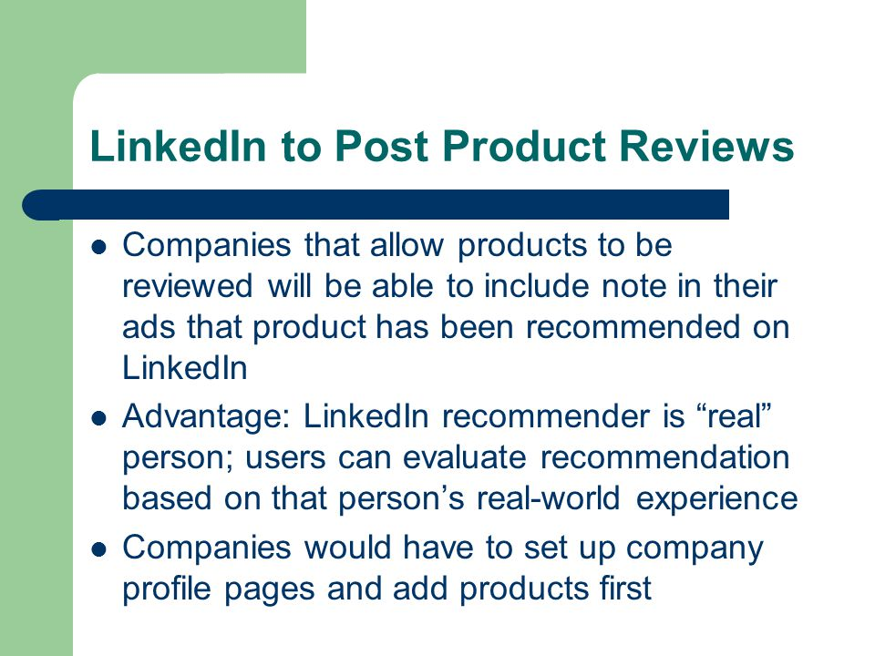 LinkedIn to Post Product Reviews Companies that allow products to be reviewed will be able to include note in their ads that product has been recommended on LinkedIn Advantage: LinkedIn recommender is real person; users can evaluate recommendation based on that person's real-world experience Companies would have to set up company profile pages and add products first