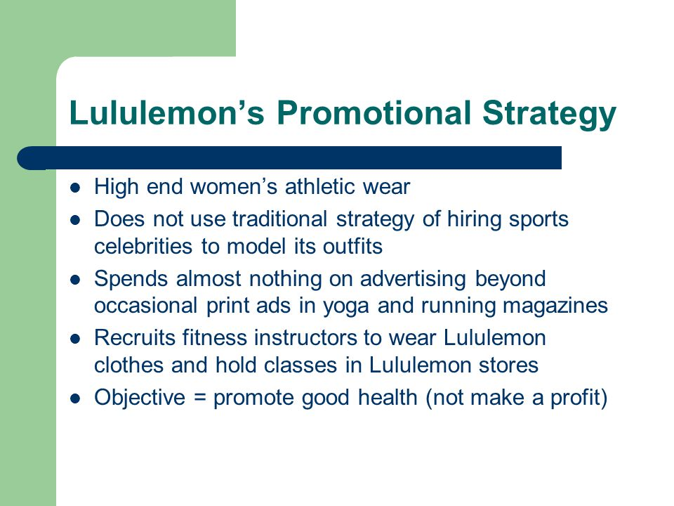 Lululemon's Promotional Strategy High end women's athletic wear Does not use traditional strategy of hiring sports celebrities to model its outfits Spends almost nothing on advertising beyond occasional print ads in yoga and running magazines Recruits fitness instructors to wear Lululemon clothes and hold classes in Lululemon stores Objective = promote good health (not make a profit)