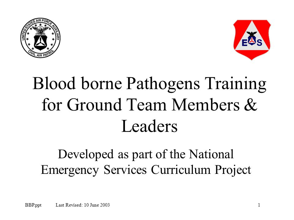 1BBP.ppt Last Revised: 10 June 2003 Blood borne Pathogens Training for Ground Team Members & Leaders Developed as part of the National Emergency Services Curriculum Project