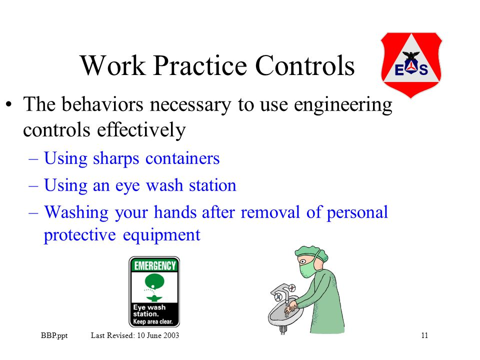 11BBP.ppt Last Revised: 10 June 2003 Work Practice Controls The behaviors necessary to use engineering controls effectively –Using sharps containers –Using an eye wash station –Washing your hands after removal of personal protective equipment