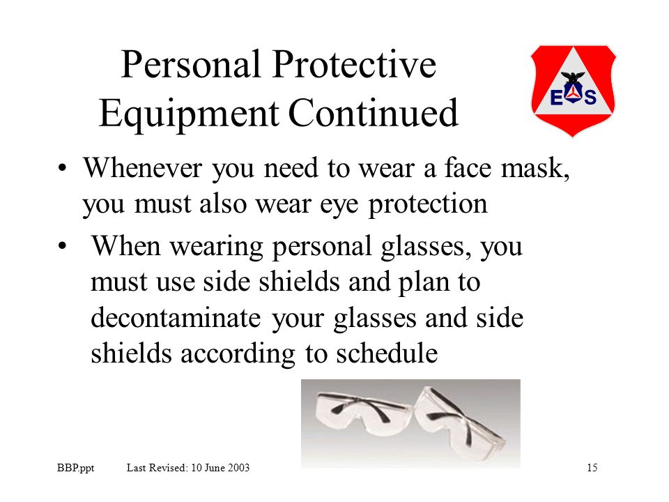 15BBP.ppt Last Revised: 10 June 2003 Personal Protective Equipment Continued Whenever you need to wear a face mask, you must also wear eye protection When wearing personal glasses, you must use side shields and plan to decontaminate your glasses and side shields according to schedule