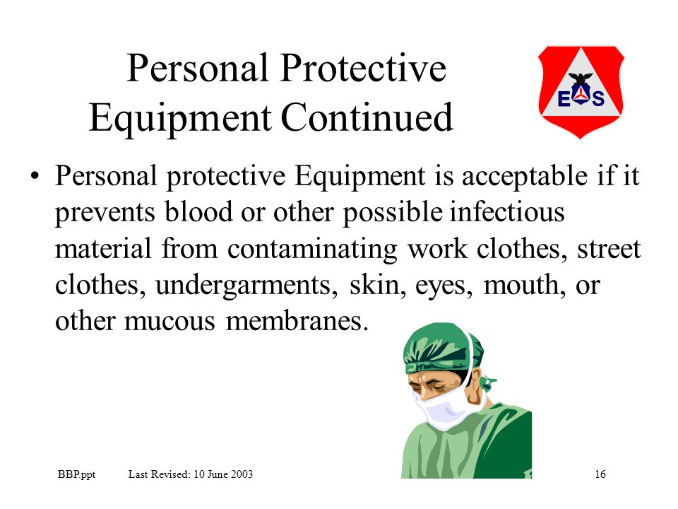 16BBP.ppt Last Revised: 10 June 2003 Personal protective Equipment is acceptable if it prevents blood or other possible infectious material from contaminating work clothes, street clothes, undergarments, skin, eyes, mouth, or other mucous membranes.