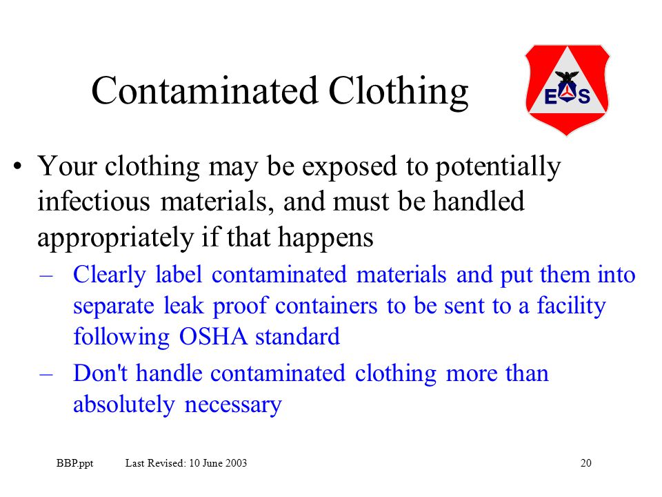 20BBP.ppt Last Revised: 10 June 2003 Your clothing may be exposed to potentially infectious materials, and must be handled appropriately if that happens Contaminated Clothing –Clearly label contaminated materials and put them into separate leak proof containers to be sent to a facility following OSHA standard –Don t handle contaminated clothing more than absolutely necessary