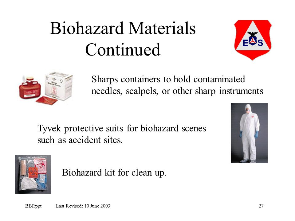 27BBP.ppt Last Revised: 10 June 2003 Biohazard Materials Continued Sharps containers to hold contaminated needles, scalpels, or other sharp instruments Tyvek protective suits for biohazard scenes such as accident sites.