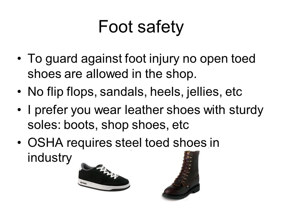 Foot safety To guard against foot injury no open toed shoes are allowed in the shop.