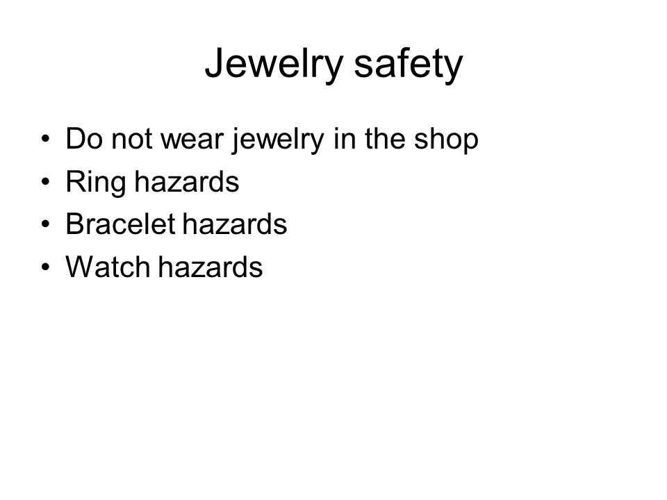 Jewelry safety Do not wear jewelry in the shop Ring hazards Bracelet hazards Watch hazards