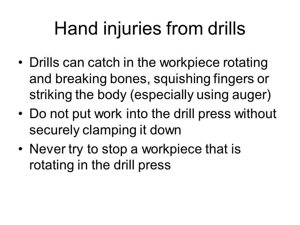 Hand injuries from drills Drills can catch in the workpiece rotating and breaking bones, squishing fingers or striking the body (especially using auger) Do not put work into the drill press without securely clamping it down Never try to stop a workpiece that is rotating in the drill press