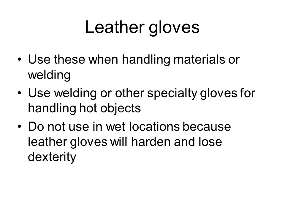 Leather gloves Use these when handling materials or welding Use welding or other specialty gloves for handling hot objects Do not use in wet locations because leather gloves will harden and lose dexterity