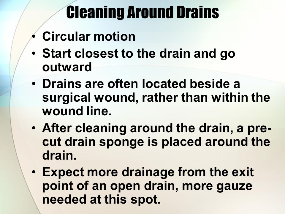 Cleaning Around Drains Circular motion Start closest to the drain and go outward Drains are often located beside a surgical wound, rather than within the wound line.